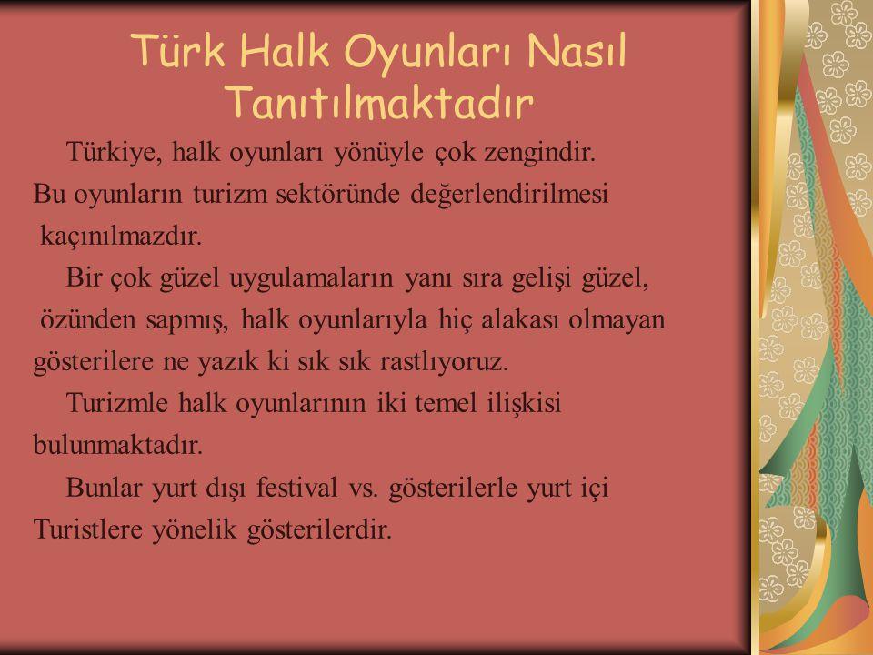 Türk Halk Oyunları Nasıl Tanıtılmaktadır Türkiye, halk oyunları yönüyle çok zengindir. Bu oyunların turizm sektöründe değerlendirilmesi kaçınılmazdır.