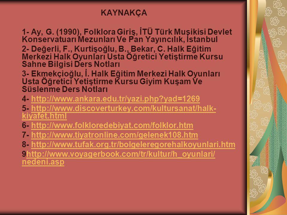 KAYNAKÇA 1- Ay, G. (1990), Folklora Giriş, İTÜ Türk Musikisi Devlet Konservatuarı Mezunları Ve Pan Yayıncılık, İstanbul 2- Değerli, F., Kurtişoğlu, B.