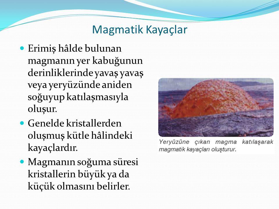 Magmatik Kayaçlar Erimiş hâlde bulunan magmanın yer kabuğunun derinliklerinde yavaş yavaş veya yeryüzünde aniden soğuyup katılaşmasıyla oluşur.