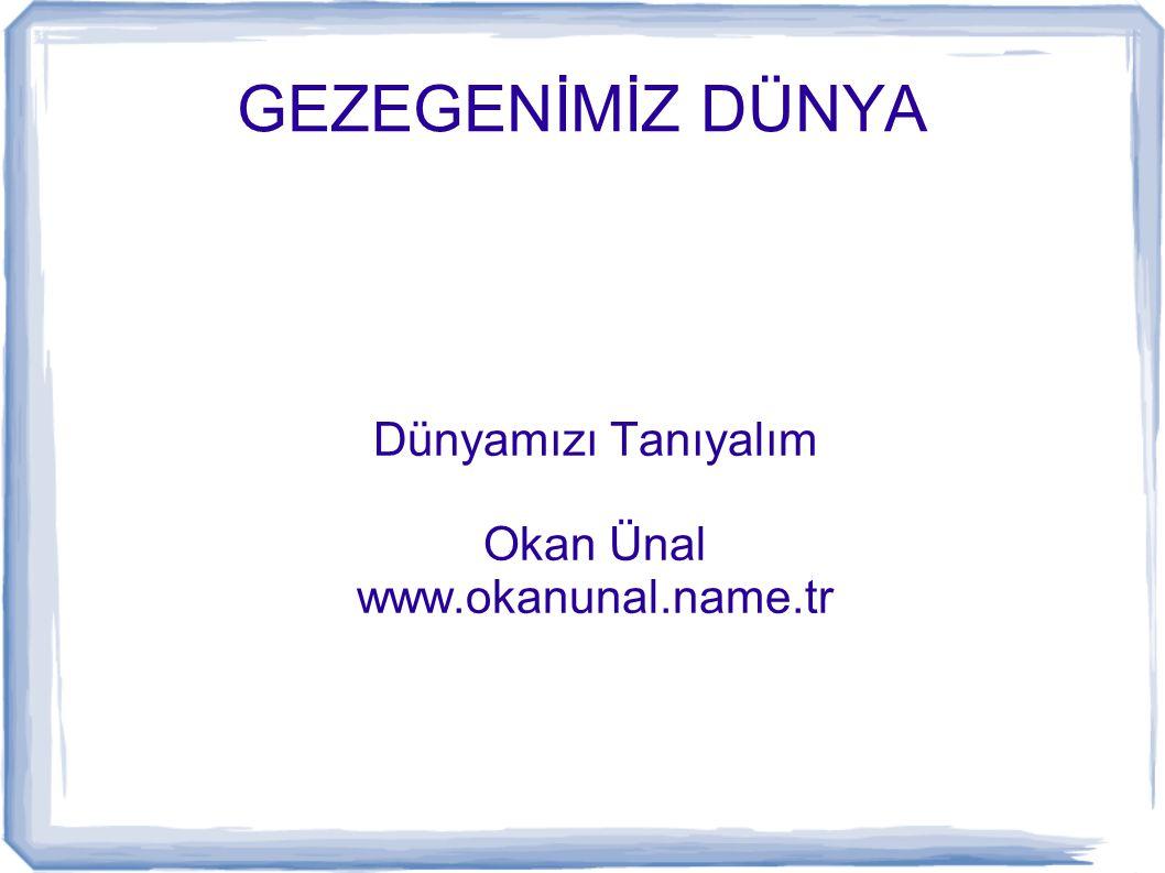 GEZEGENİMİZ DÜNYA Dünyamızı Tanıyalım Okan Ünal www.okanunal.name.tr