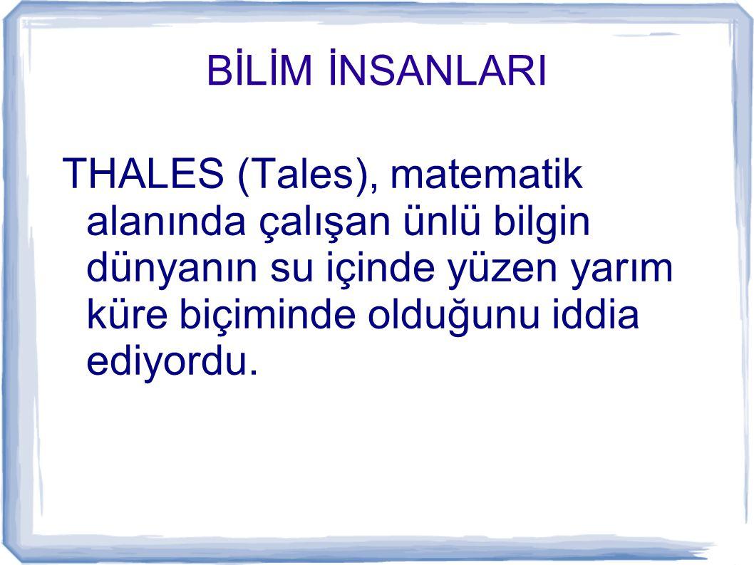 BİLİM İNSANLARI THALES (Tales), matematik alanında çalışan ünlü bilgin dünyanın su içinde yüzen yarım küre biçiminde olduğunu iddia ediyordu.