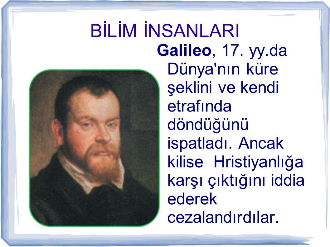 BİLİM İNSANLARI Galileo, 17. yy.da Dünya'nın küre şeklini ve kendi etrafında döndüğünü ispatladı. Ancak kilise Hristiyanlığa karşı çıktığını iddia ede