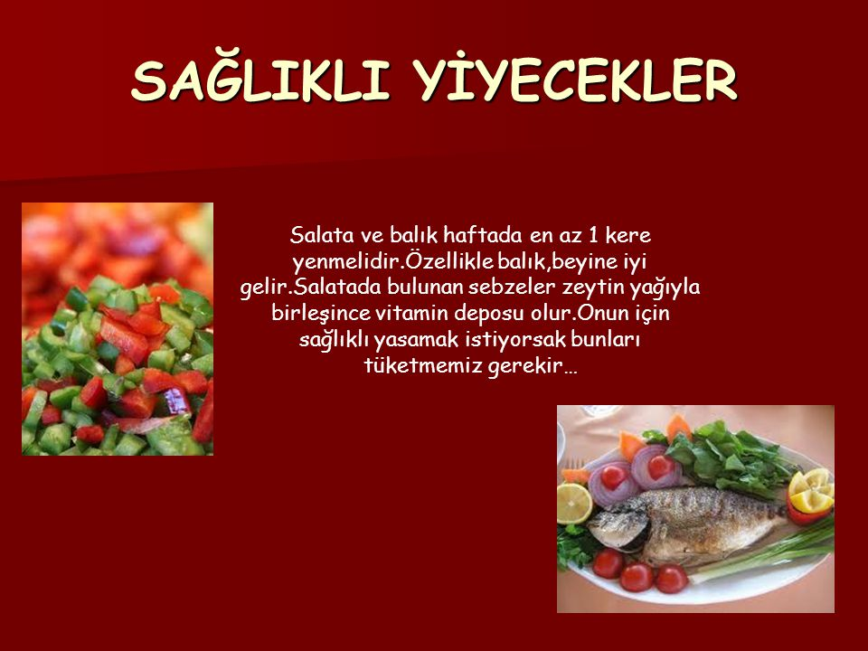 SAĞLIKLI YİYECEKLER Salata ve balık haftada en az 1 kere yenmelidir.Özellikle balık,beyine iyi gelir.Salatada bulunan sebzeler zeytin yağıyla birleşin