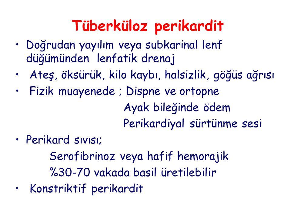 Tüberküloz perikardit Doğrudan yayılım veya subkarinal lenf düğümünden lenfatik drenaj Ateş, öksürük, kilo kaybı, halsizlik, göğüs ağrısı Fizik muayenede ; Dispne ve ortopne Ayak bileğinde ödem Perikardiyal sürtünme sesi Perikard sıvısı; Serofibrinoz veya hafif hemorajik %30-70 vakada basil üretilebilir Konstriktif perikardit