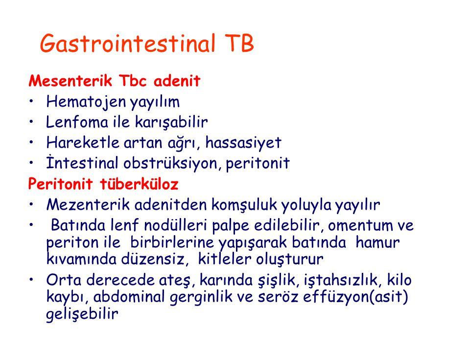 Gastrointestinal TB Mesenterik Tbc adenit Hematojen yayılım Lenfoma ile karışabilir Hareketle artan ağrı, hassasiyet İntestinal obstrüksiyon, peritonit Peritonit tüberküloz Mezenterik adenitden komşuluk yoluyla yayılır Batında lenf nodülleri palpe edilebilir, omentum ve periton ile birbirlerine yapışarak batında hamur kıvamında düzensiz, kitleler oluşturur Orta derecede ateş, karında şişlik, iştahsızlık, kilo kaybı, abdominal gerginlik ve seröz effüzyon(asit) gelişebilir