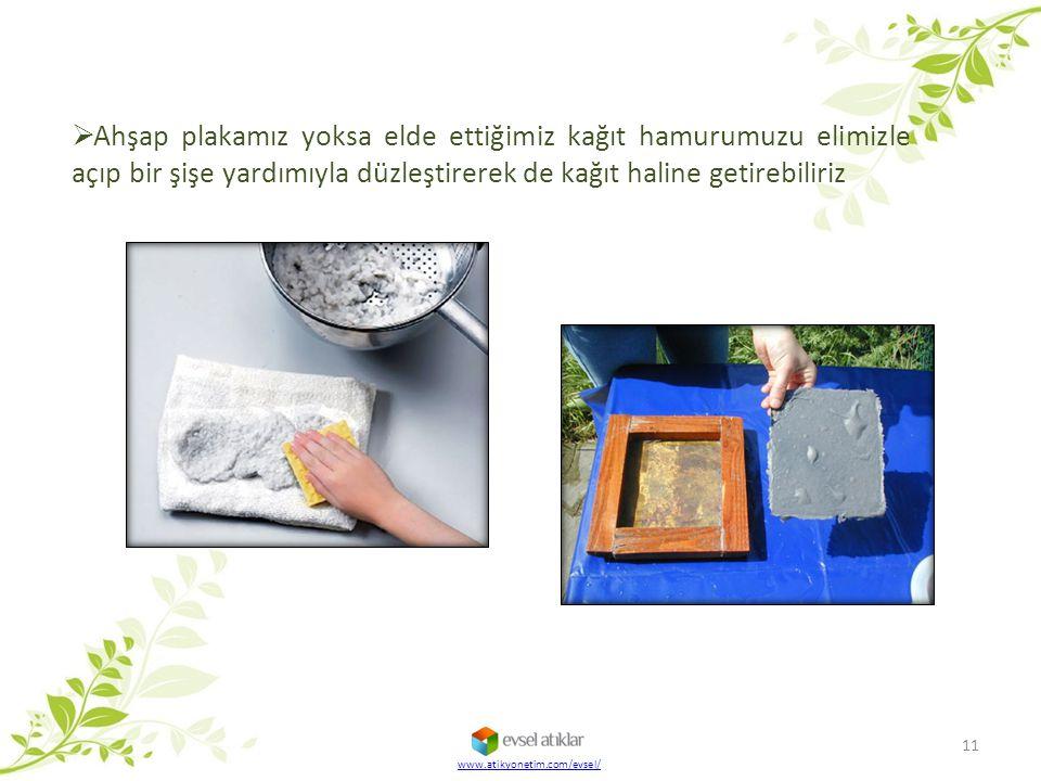  Ahşap plakamız yoksa elde ettiğimiz kağıt hamurumuzu elimizle açıp bir şişe yardımıyla düzleştirerek de kağıt haline getirebiliriz 11 www.atikyoneti
