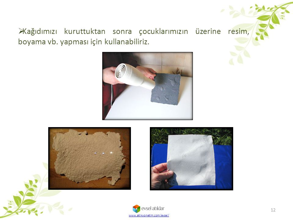  Kağıdımızı kuruttuktan sonra çocuklarımızın üzerine resim, boyama vb. yapması için kullanabiliriz. 12 www.atikyonetim.com/evsel/