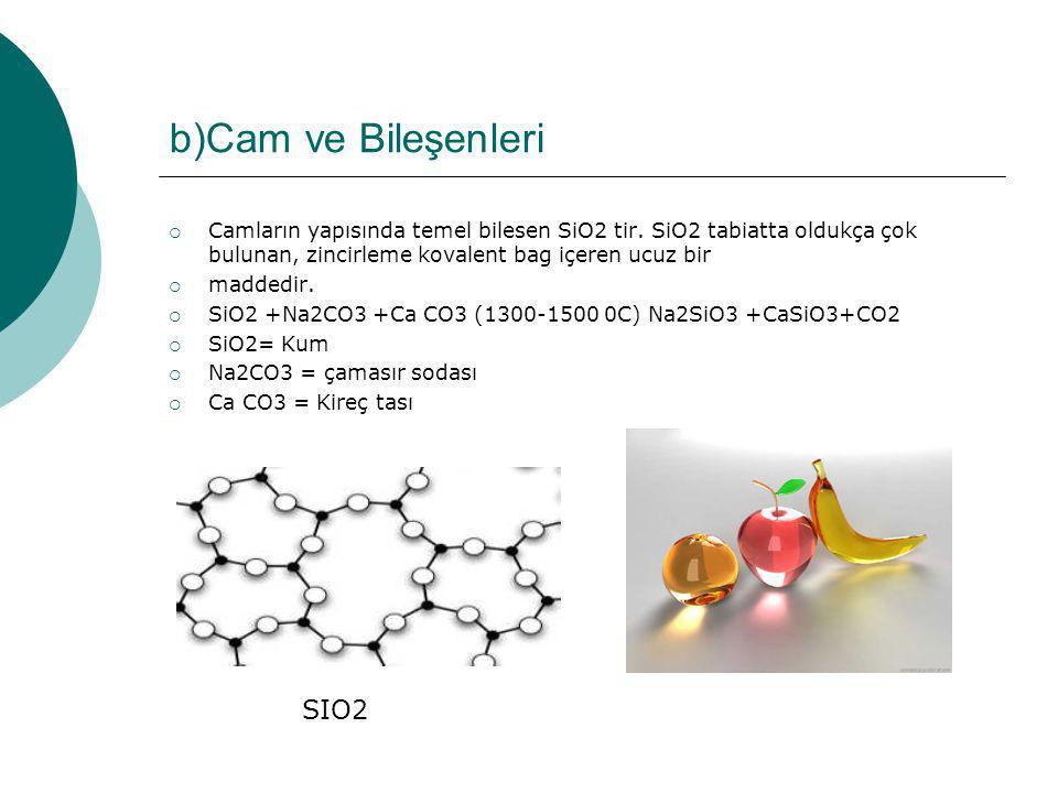b)Cam ve Bileşenleri  Camların yapısında temel bilesen SiO2 tir. SiO2 tabiatta oldukça çok bulunan, zincirleme kovalent bag içeren ucuz bir  maddedi