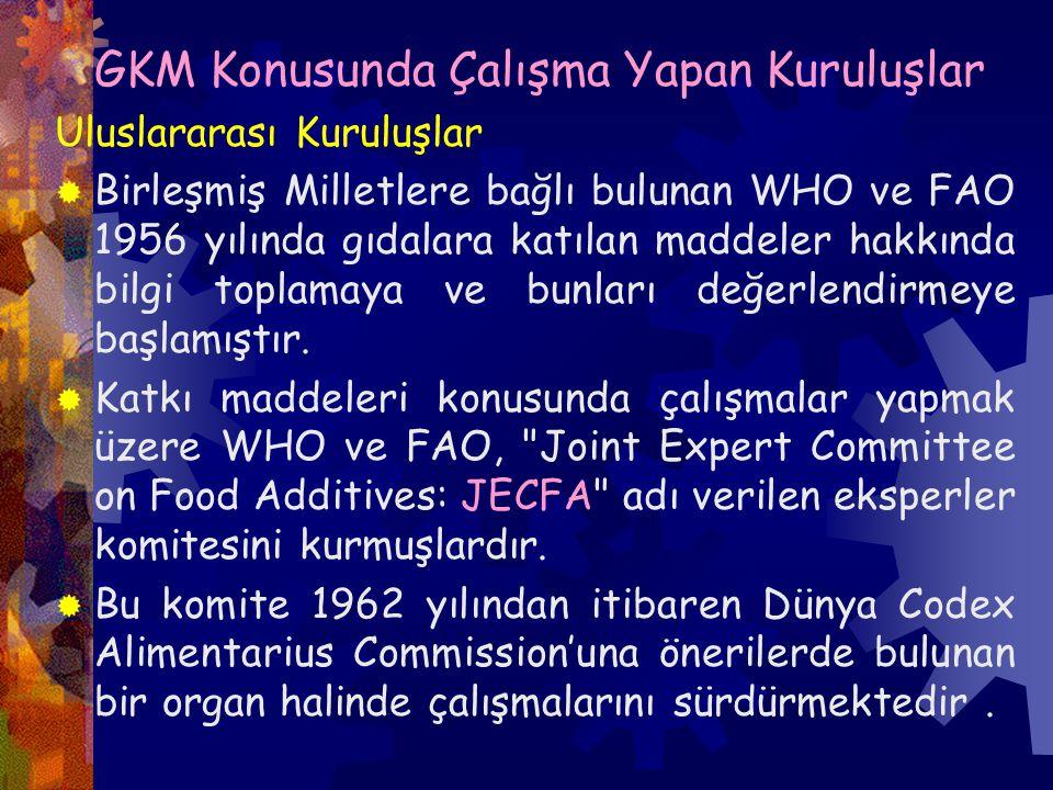 GKM Konusunda Çalışma Yapan Kuruluşlar Uluslararası Kuruluşlar  Birleşmiş Milletlere bağlı bulunan WHO ve FAO 1956 yılında gıdalara katılan maddeler hakkında bilgi toplamaya ve bunları değerlendirmeye başlamıştır.