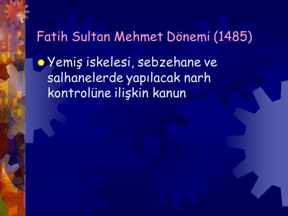 Fatih Sultan Mehmet Dönemi (1485)  Yemiş iskelesi, sebzehane ve salhanelerde yapılacak narh kontrolüne ilişkin kanun
