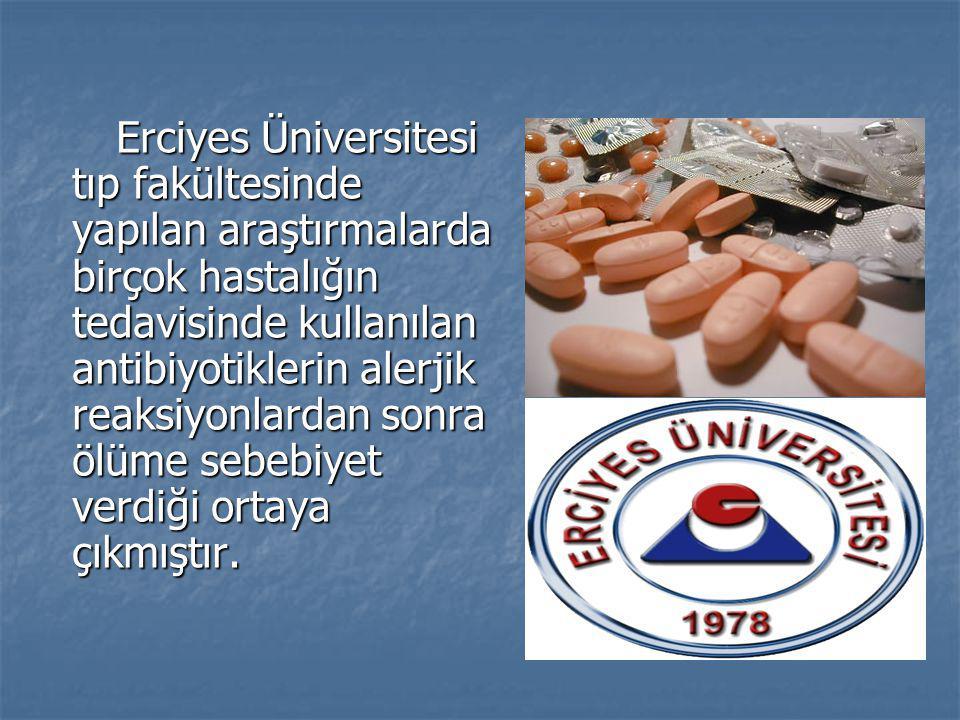 Erciyes Üniversitesi tıp fakültesinde yapılan araştırmalarda birçok hastalığın tedavisinde kullanılan antibiyotiklerin alerjik reaksiyonlardan sonra ö
