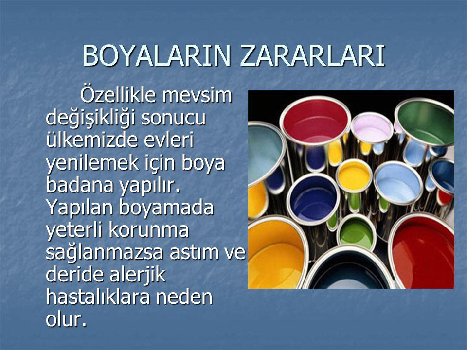 BOYALARIN ZARARLARI Özellikle mevsim değişikliği sonucu ülkemizde evleri yenilemek için boya badana yapılır. Yapılan boyamada yeterli korunma sağlanma