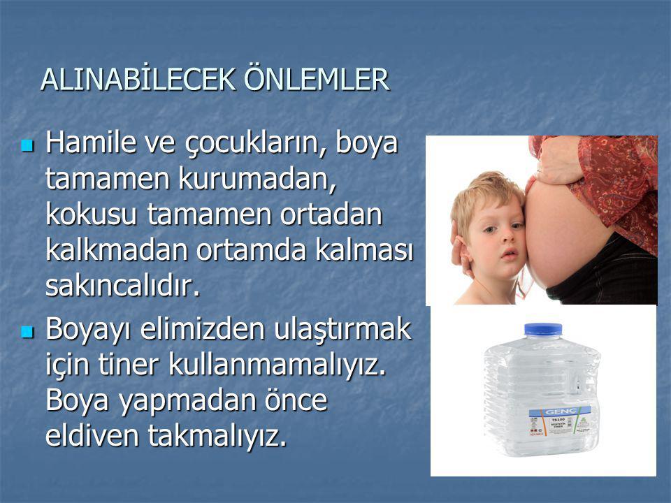 ALINABİLECEK ÖNLEMLER Hamile ve çocukların, boya tamamen kurumadan, kokusu tamamen ortadan kalkmadan ortamda kalması sakıncalıdır. Hamile ve çocukları
