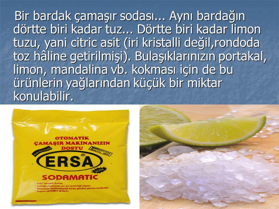 Bir bardak çamaşır sodası... Aynı bardağın dörtte biri kadar tuz... Dörtte biri kadar limon tuzu, yani citric asit (iri kristalli değil,rondoda toz hâ