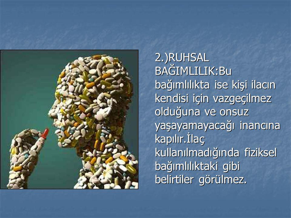 2.)RUHSAL BAĞIMLILIK:Bu bağımlılıkta ise kişi ilacın kendisi için vazgeçilmez olduğuna ve onsuz yaşayamayacağı inancına kapılır.İlaç kullanılmadığında