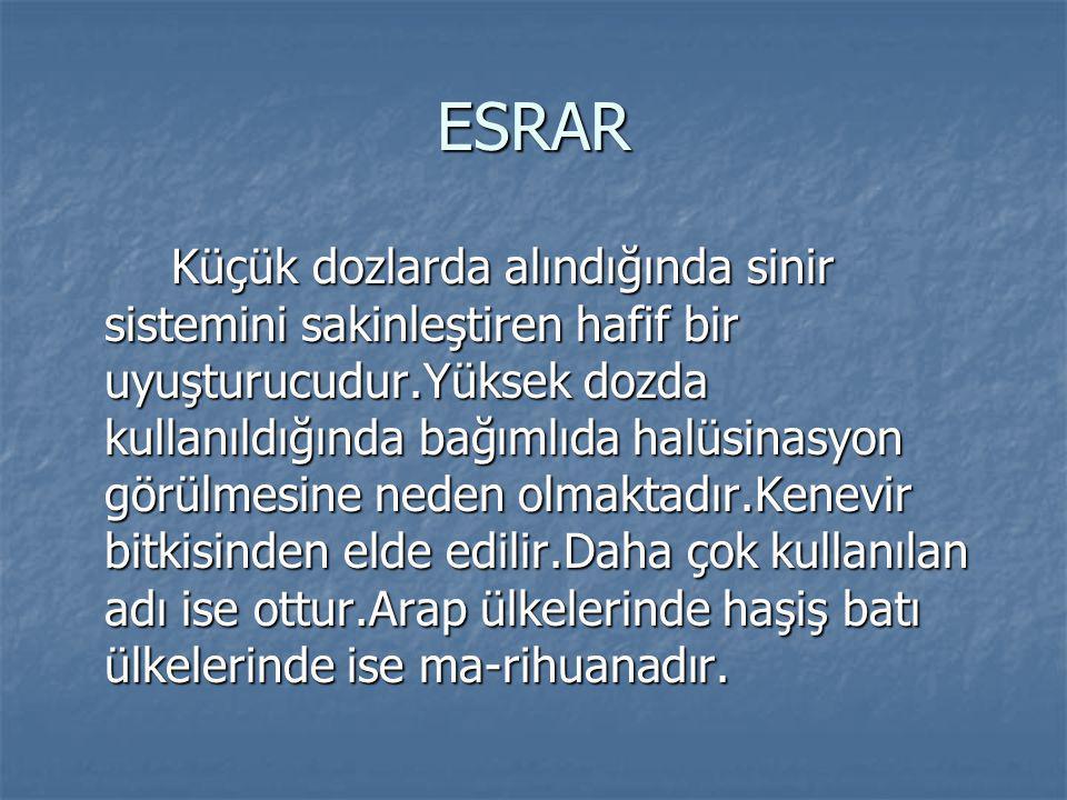 ESRAR Küçük dozlarda alındığında sinir sistemini sakinleştiren hafif bir uyuşturucudur.Yüksek dozda kullanıldığında bağımlıda halüsinasyon görülmesine