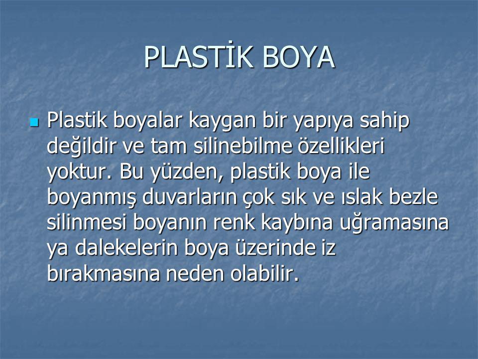 PLASTİK BOYA Plastik boyalar kaygan bir yapıya sahip değildir ve tam silinebilme özellikleri yoktur. Bu yüzden, plastik boya ile boyanmış duvarların ç