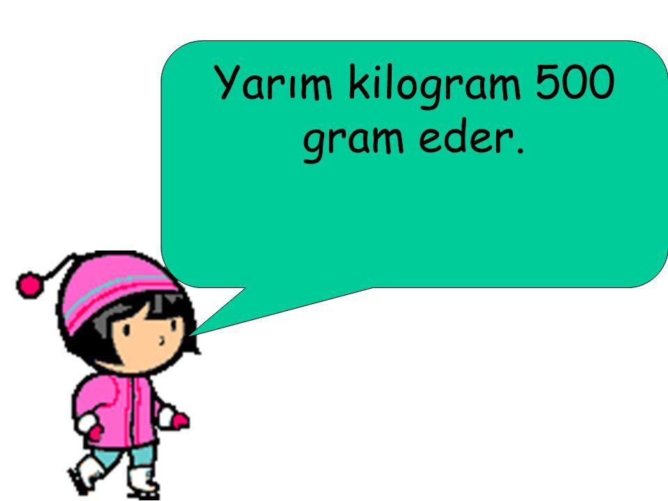 Bir kilogramın içinde iki tane yarım kilogram vardır.