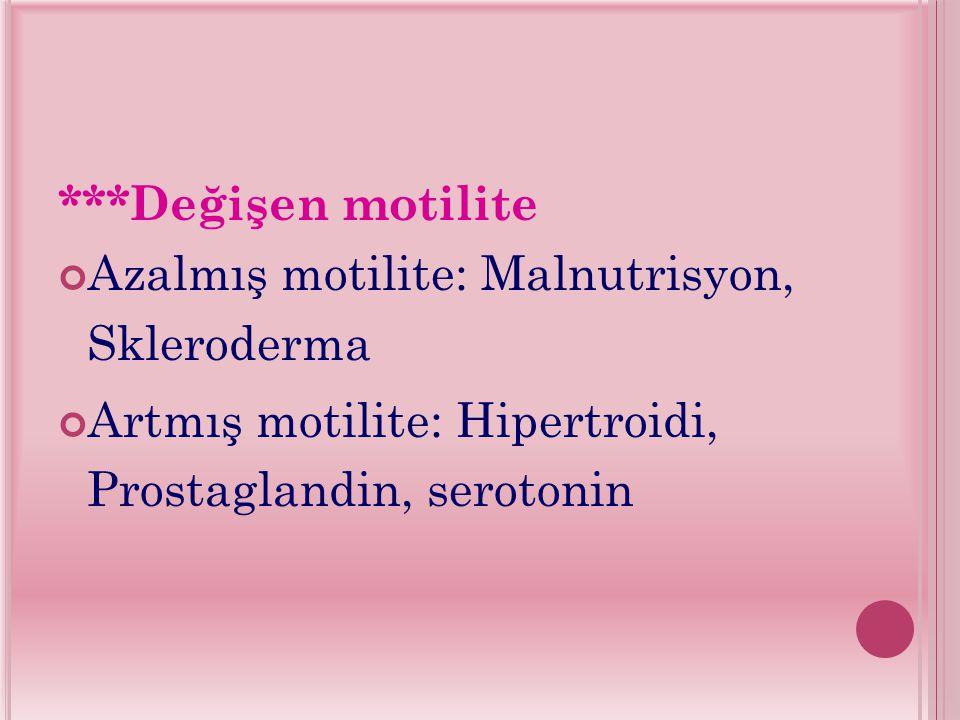 ***Değişen motilite Azalmış motilite: Malnutrisyon, Skleroderma Artmış motilite: Hipertroidi, Prostaglandin, serotonin