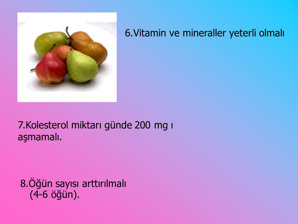 8.Öğün sayısı arttırılmalı (4-6 öğün).7.Kolesterol miktarı günde 200 mg ı aşmamalı.