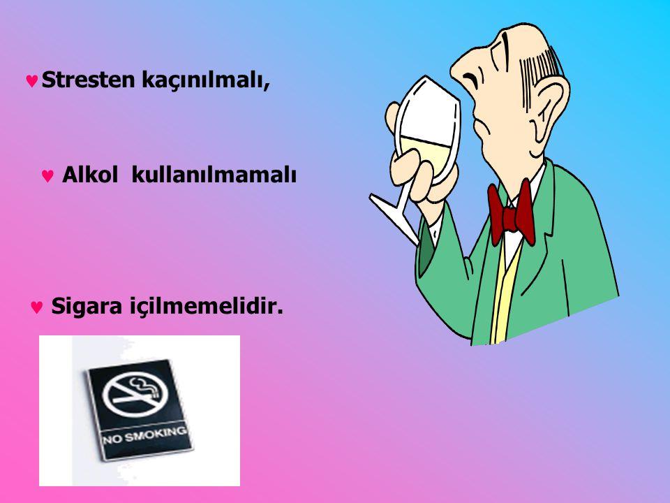 Sigara içilmemelidir. Stresten kaçınılmalı, Alkol kullanılmamalı