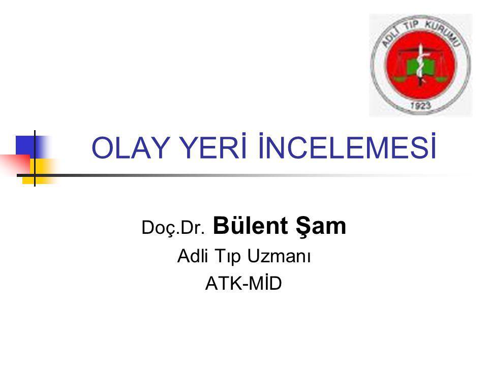OLAY YERİ İNCELEMESİ Doç.Dr. Bülent Şam Adli Tıp Uzmanı ATK-MİD