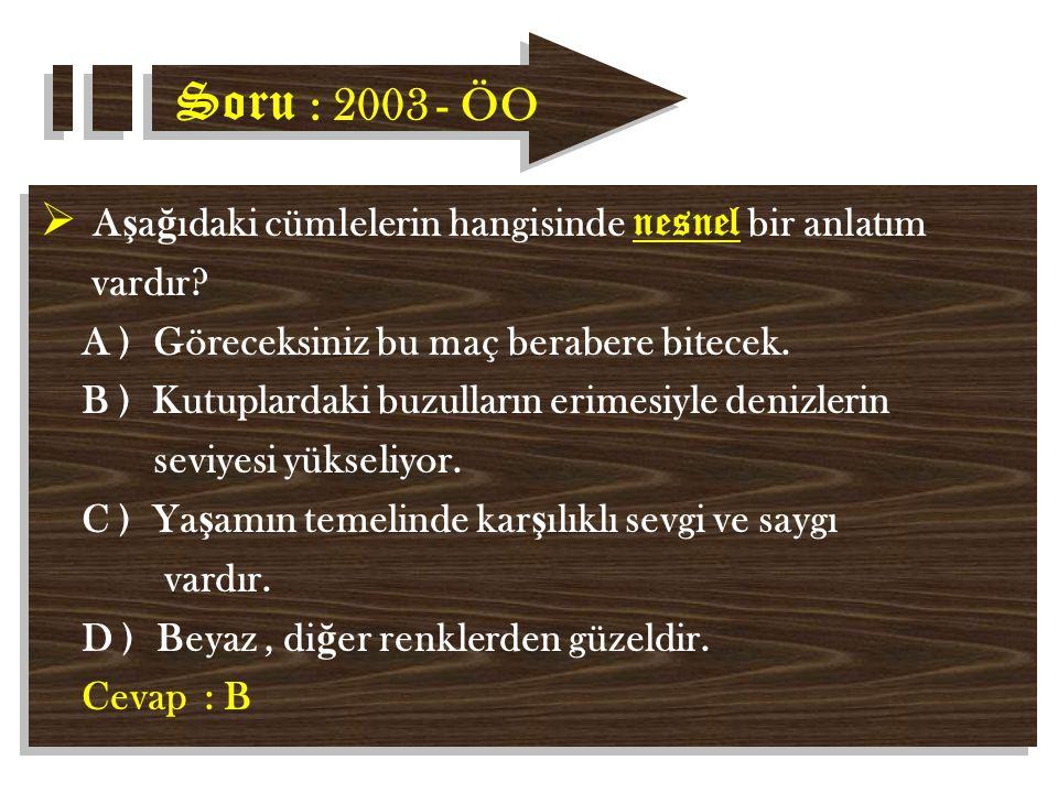 Soru : 2003 - ÖO  A ş a ğ ıdaki cümlelerin hangisinde nesnel bir anlatım vardır.