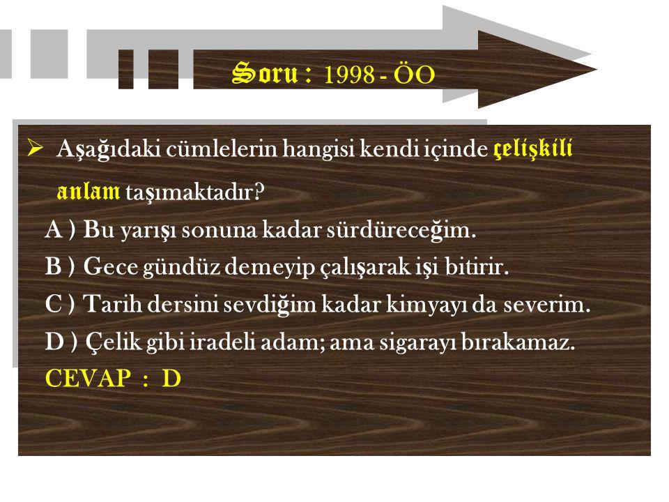 Soru : 1998 - ÖO  A ş a ğ ıdaki cümlelerin hangisi kendi içinde çeli ş kili anlam ta ş ımaktadır.