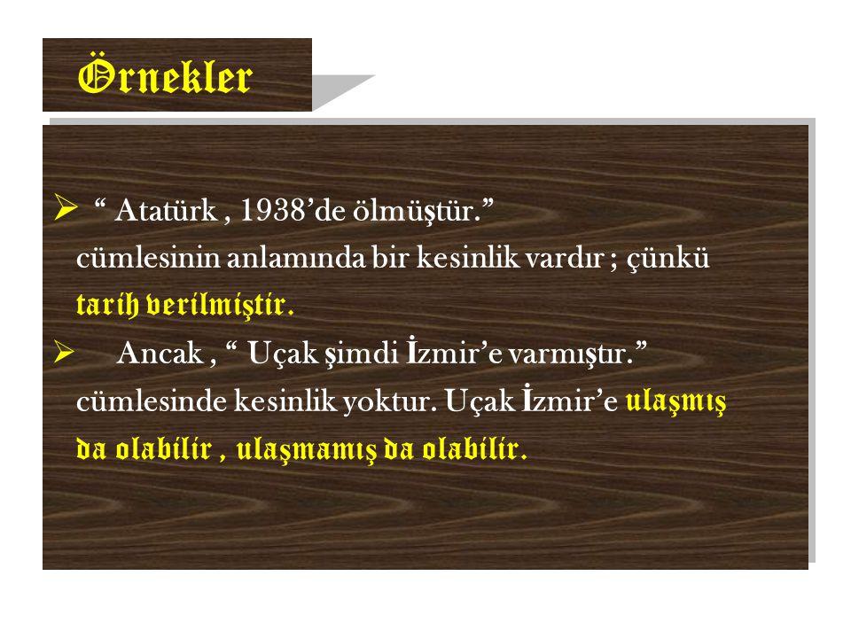 Örnekler  Atatürk, 1938'de ölmü ş tür. cümlesinin anlamında bir kesinlik vardır ; çünkü tarih verilmi ş tir.