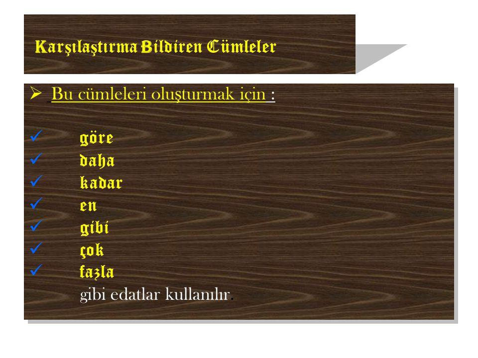 K ar ş ıla ş tırma B ildiren Cümleler  Bu cümleleri olu ş turmak için : göre daha kadar en gibi çok fazla gibi edatlar kullanılır.