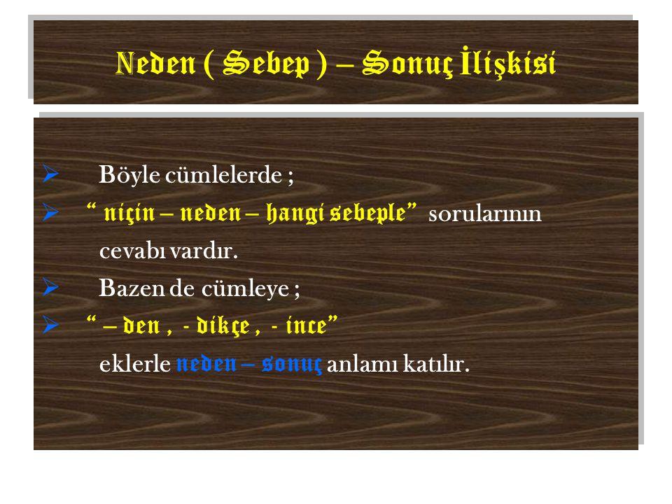 N eden ( Sebep ) – Sonuç İ li ş kisi  Böyle cümlelerde ;  niçin – neden – hangi sebeple sorularının cevabı vardır.