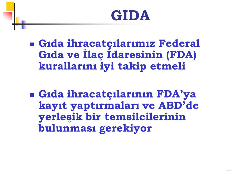 45 GIDA Gıda ihracatçılarımız Federal Gıda ve İlaç İdaresinin (FDA) kurallarını iyi takip etmeli Gıda ihracatçılarının FDA'ya kayıt yaptırmaları ve ABD'de yerleşik bir temsilcilerinin bulunması gerekiyor