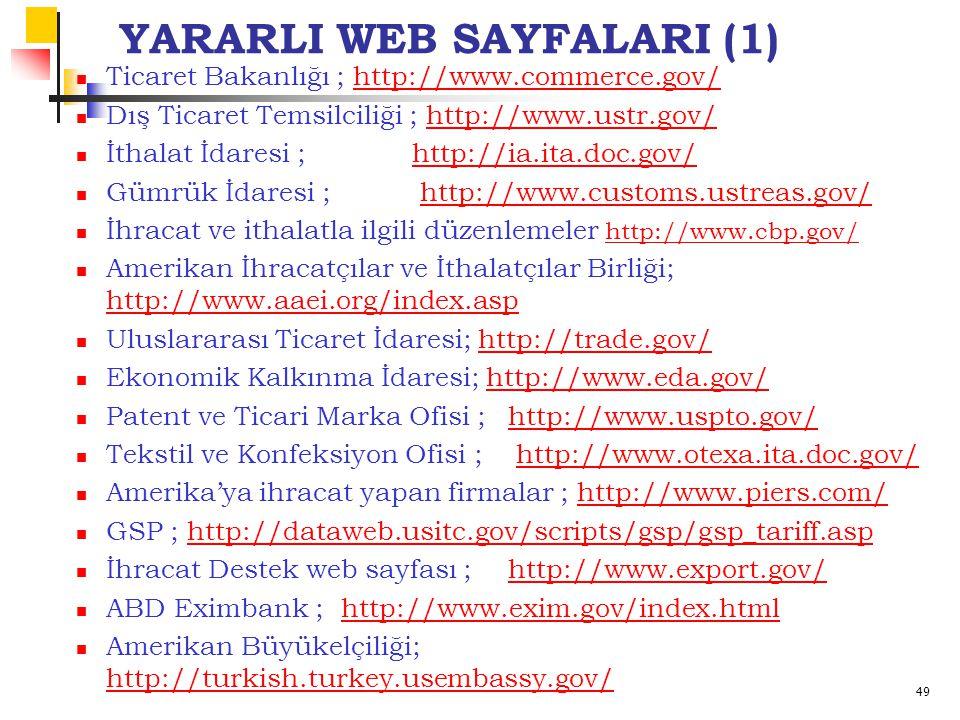 49 YARARLI WEB SAYFALARI (1) Ticaret Bakanlığı ; http://www.commerce.gov/http://www.commerce.gov/ Dış Ticaret Temsilciliği ; http://www.ustr.gov/http://www.ustr.gov/ İthalat İdaresi ; http://ia.ita.doc.gov/http://ia.ita.doc.gov/ Gümrük İdaresi ; http://www.customs.ustreas.gov/http://www.customs.ustreas.gov/ İhracat ve ithalatla ilgili düzenlemeler http://www.cbp.gov/ http://www.cbp.gov/ Amerikan İhracatçılar ve İthalatçılar Birliği; http://www.aaei.org/index.asp http://www.aaei.org/index.asp Uluslararası Ticaret İdaresi; http://trade.gov/http://trade.gov/ Ekonomik Kalkınma İdaresi; http://www.eda.gov/http://www.eda.gov/ Patent ve Ticari Marka Ofisi ; http://www.uspto.gov/http://www.uspto.gov/ Tekstil ve Konfeksiyon Ofisi ; http://www.otexa.ita.doc.gov/http://www.otexa.ita.doc.gov/ Amerika'ya ihracat yapan firmalar ; http://www.piers.com/http://www.piers.com/ GSP ; http://dataweb.usitc.gov/scripts/gsp/gsp_tariff.asphttp://dataweb.usitc.gov/scripts/gsp/gsp_tariff.asp İhracat Destek web sayfası ; http://www.export.gov/http://www.export.gov/ ABD Eximbank ; http://www.exim.gov/index.htmlhttp://www.exim.gov/index.html Amerikan Büyükelçiliği; http://turkish.turkey.usembassy.gov/ http://turkish.turkey.usembassy.gov/
