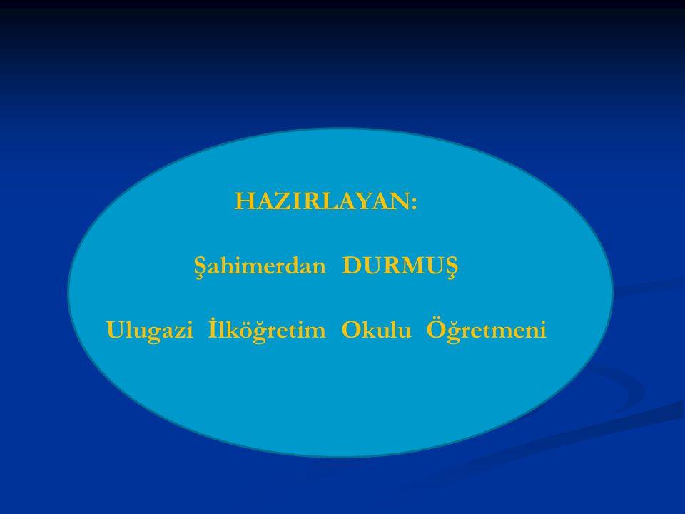 HAZIRLAYAN: Şahimerdan DURMUŞ Ulugazi İlköğretim Okulu Öğretmeni