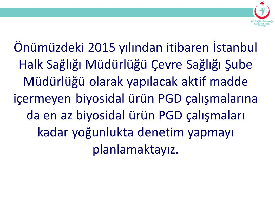 Önümüzdeki 2015 yılından itibaren İstanbul Halk Sağlığı Müdürlüğü Çevre Sağlığı Şube Müdürlüğü olarak yapılacak aktif madde içermeyen biyosidal ürün PGD çalışmalarına da en az biyosidal ürün PGD çalışmaları kadar yoğunlukta denetim yapmayı planlamaktayız.