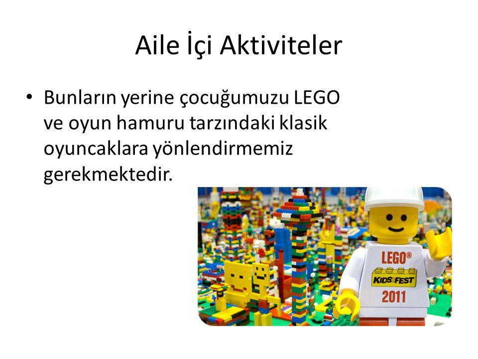 Aile İçi Aktiviteler Bunların yerine çocuğumuzu LEGO ve oyun hamuru tarzındaki klasik oyuncaklara yönlendirmemiz gerekmektedir.