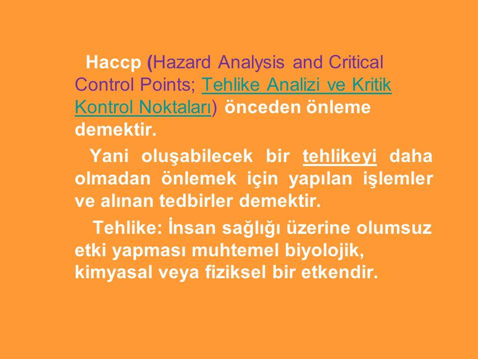 Haccp (Hazard Analysis and Critical Control Points; Tehlike Analizi ve Kritik Kontrol Noktaları) önceden önleme demektir.Tehlike Analizi ve Kritik Kontrol Noktaları Yani oluşabilecek bir tehlikeyi daha olmadan önlemek için yapılan işlemler ve alınan tedbirler demektir.