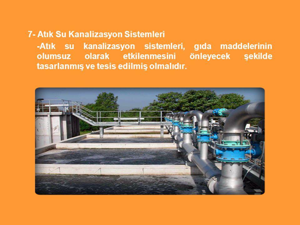 7- Atık Su Kanalizasyon Sistemleri -Atık su kanalizasyon sistemleri, gıda maddelerinin olumsuz olarak etkilenmesini önleyecek şekilde tasarlanmış ve tesis edilmiş olmalıdır.