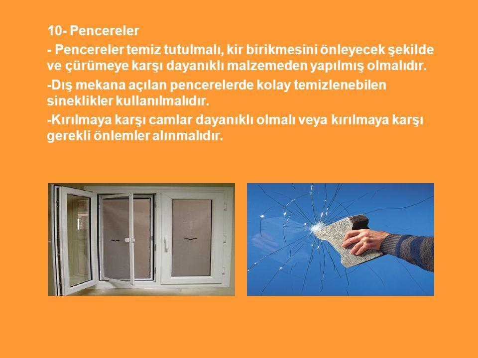 10- Pencereler - Pencereler temiz tutulmalı, kir birikmesini önleyecek şekilde ve çürümeye karşı dayanıklı malzemeden yapılmış olmalıdır. -Dış mekana