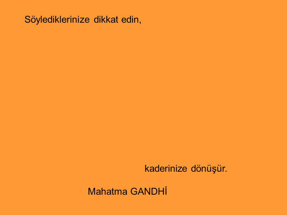 Söylediklerinize dikkat edin, kaderinize dönüşür. Mahatma GANDHİ