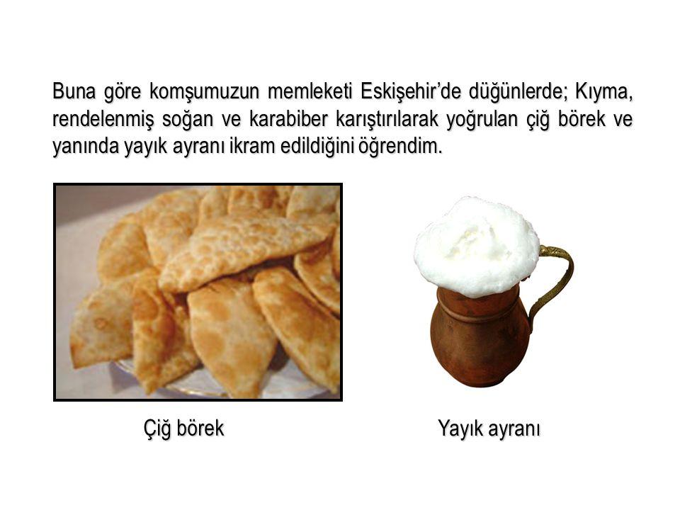 Buna göre komşumuzun memleketi Eskişehir'de düğünlerde; Kıyma, rendelenmiş soğan ve karabiber karıştırılarak yoğrulan çiğ börek ve yanında yayık ayran