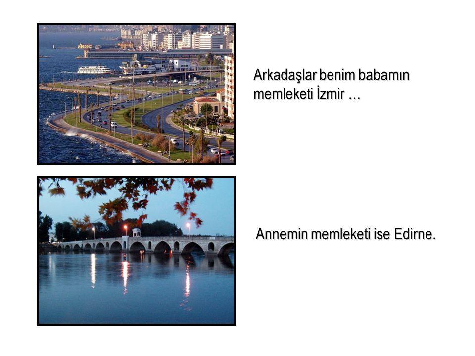 Arkadaşlar benim babamın memleketi İzmir … Annemin memleketi ise Edirne.