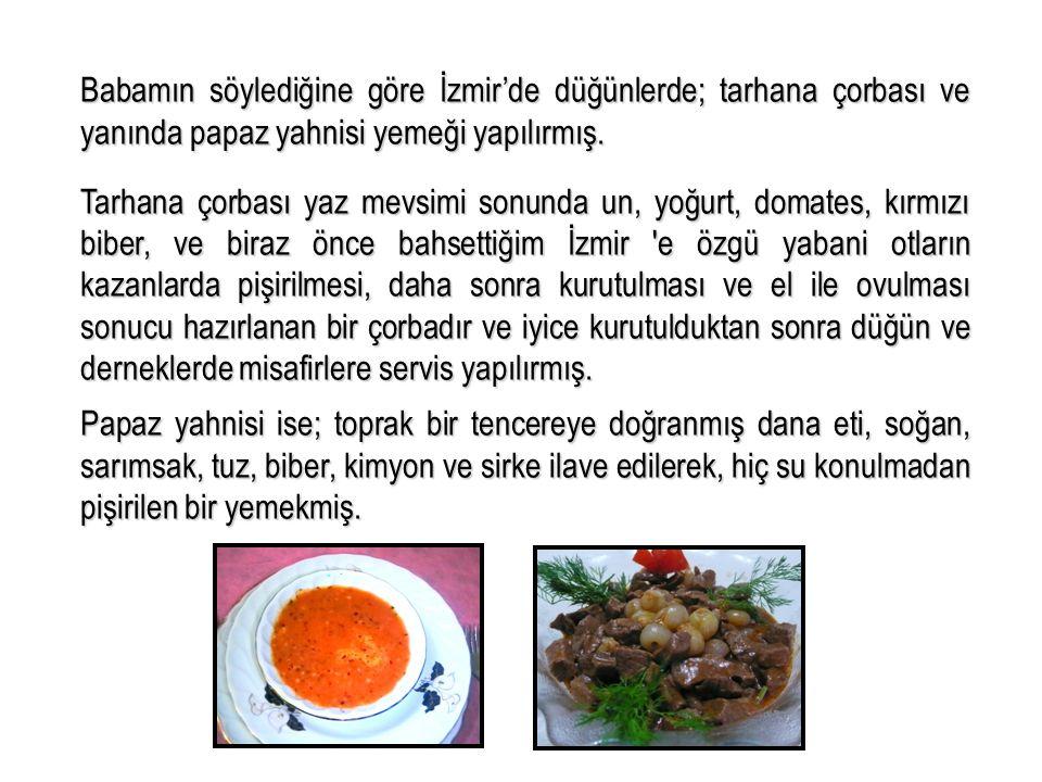 Babamın söylediğine göre İzmir'de düğünlerde; tarhana çorbası ve yanında papaz yahnisi yemeği yapılırmış. Tarhana çorbası yaz mevsimi sonunda un, yoğu