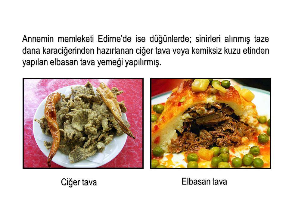 Annemin memleketi Edirne'de ise düğünlerde; sinirleri alınmış taze dana karaciğerinden hazırlanan ciğer tava veya kemiksiz kuzu etinden yapılan elbasa