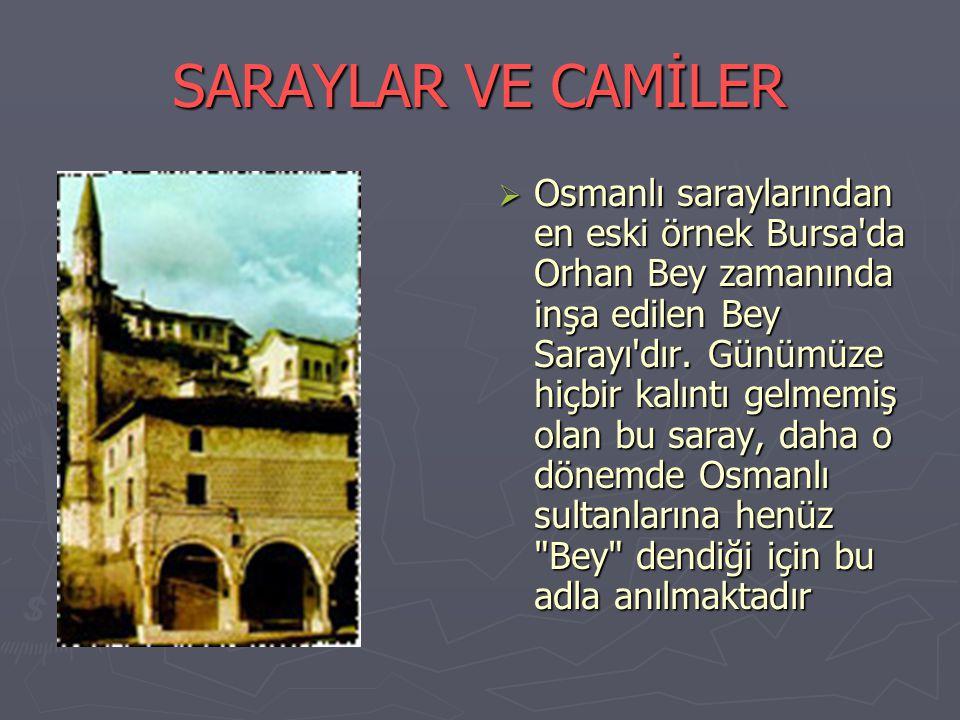 SARAYLAR VE CAMİLER OOsmanlı saraylarından en eski örnek Bursa da Orhan Bey zamanında inşa edilen Bey Sarayı dır.