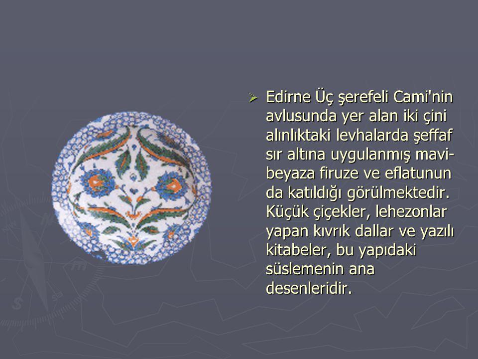 EEdirne Üç şerefeli Cami nin avlusunda yer alan iki çini alınlıktaki levhalarda şeffaf sır altına uygulanmış mavi- beyaza firuze ve eflatunun da katıldığı görülmektedir.