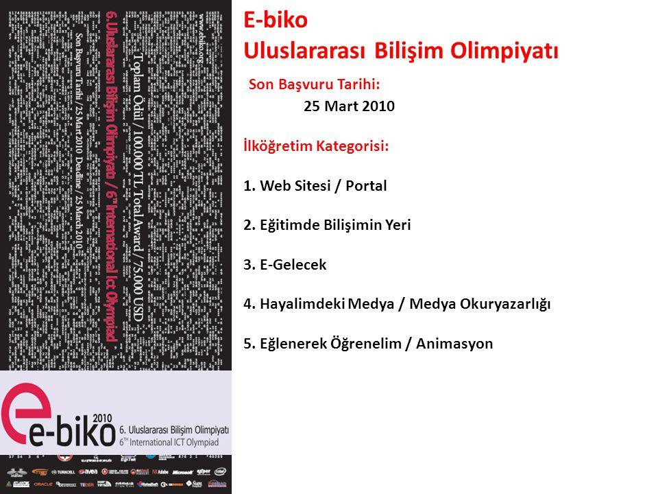 E-biko Uluslararası Bilişim Olimpiyatı Son Başvuru Tarihi: 25 Mart 2010 İlköğretim Kategorisi: 1. Web Sitesi / Portal 2. Eğitimde Bilişimin Yeri 3. E-