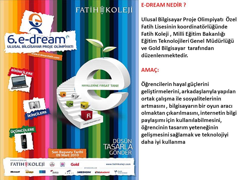 E-DREAM NEDİR ? Ulusal Bilgisayar Proje Olimpiyatı Özel Fatih Lisesinin koordinatörlüğünde Fatih Koleji, Milli Eğitim Bakanlığı Eğitim Teknolojileri G