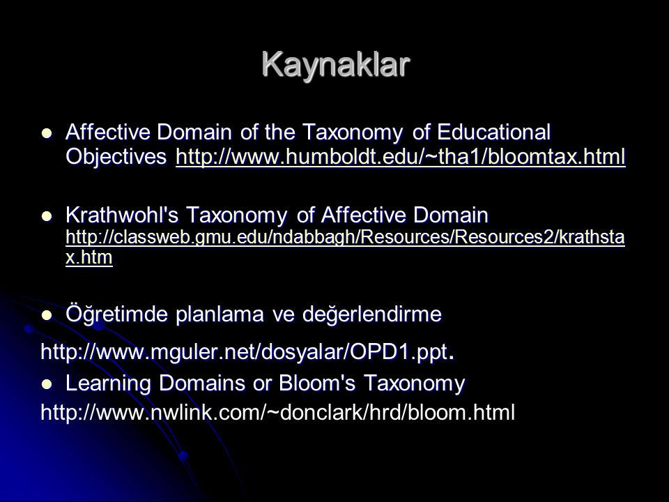Kaynaklar Affective Domain of the Taxonomy of Educational Objectives http://www.humboldt.edu/~tha1/bloomtax.html Affective Domain of the Taxonomy of Educational Objectives http://www.humboldt.edu/~tha1/bloomtax.htmlhttp://www.humboldt.edu/~tha1/bloomtax.html Krathwohl s Taxonomy of Affective Domain http://classweb.gmu.edu/ndabbagh/Resources/Resources2/krathsta x.htm Krathwohl s Taxonomy of Affective Domain http://classweb.gmu.edu/ndabbagh/Resources/Resources2/krathsta x.htm http://classweb.gmu.edu/ndabbagh/Resources/Resources2/krathsta x.htm http://classweb.gmu.edu/ndabbagh/Resources/Resources2/krathsta x.htm Öğretimde planlama ve değerlendirme Öğretimde planlama ve değerlendirme http://www.mguler.net/dosyalar/OPD1.ppt.