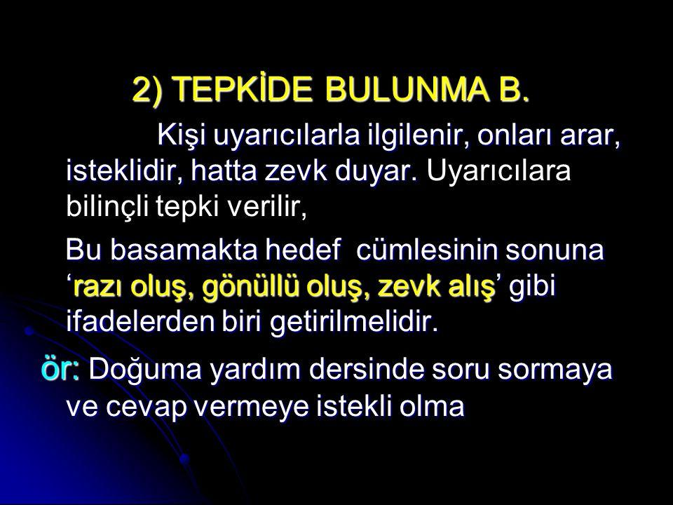 2) TEPKİDE BULUNMA B. 2) TEPKİDE BULUNMA B. Kişi uyarıcılarla ilgilenir, onları arar, isteklidir, hatta zevk duyar. Kişi uyarıcılarla ilgilenir, onlar